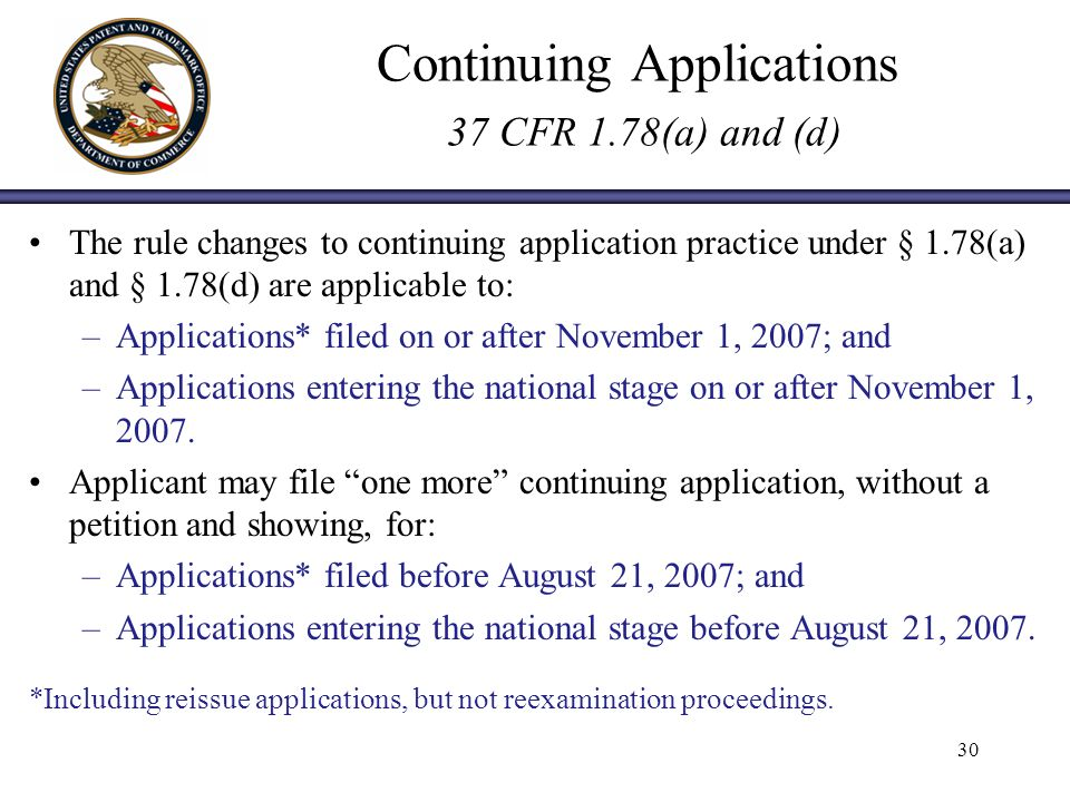 Continuing Applications 37 CFR 1.78(a) and (d) The rule changes to continuing application practice under § 1.78(a) and § 1.78(d) are applicable to: –Applications* filed on or after November 1, 2007; and –Applications entering the national stage on or after November 1, 2007.