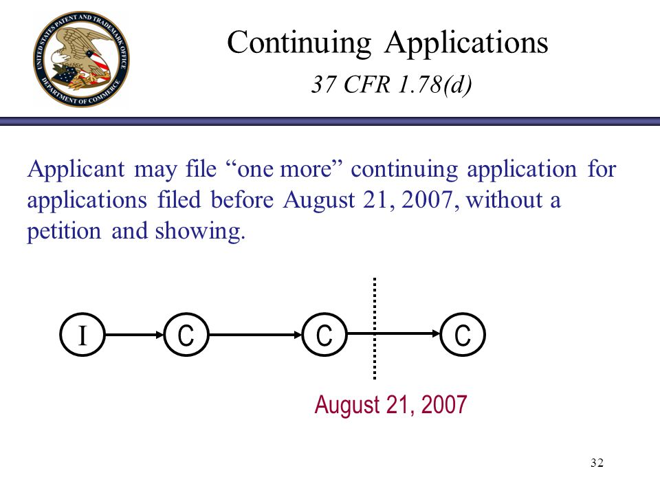 32 Continuing Applications 37 CFR 1.78(d) Applicant may file one more continuing application for applications filed before August 21, 2007, without a petition and showing.