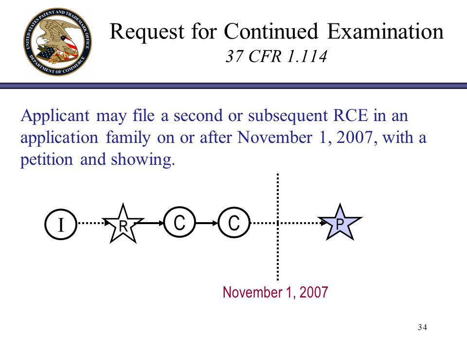 34 Request for Continued Examination 37 CFR 1.114 Applicant may file a second or subsequent RCE in an application family on or after November 1, 2007, with a petition and showing.