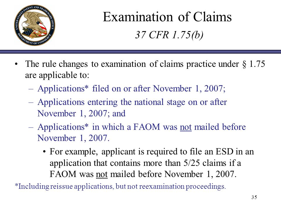 Examination of Claims 37 CFR 1.75(b) The rule changes to examination of claims practice under § 1.75 are applicable to: –Applications* filed on or after November 1, 2007; –Applications entering the national stage on or after November 1, 2007; and –Applications* in which a FAOM was not mailed before November 1, 2007.
