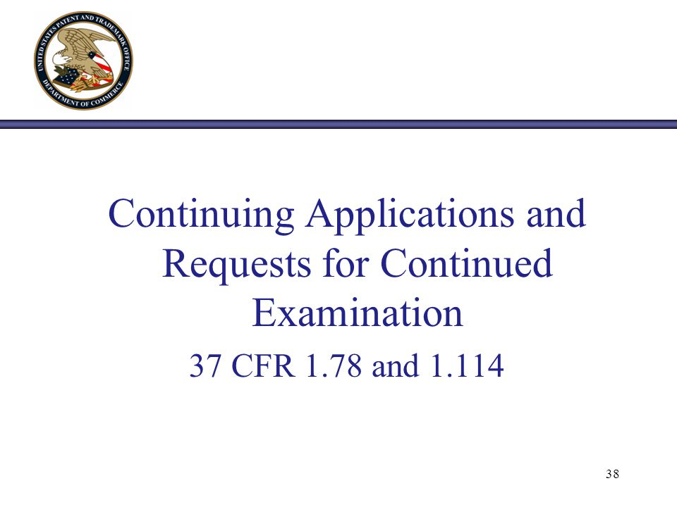 Continuing Applications and Requests for Continued Examination 37 CFR 1.78 and 1.114 38