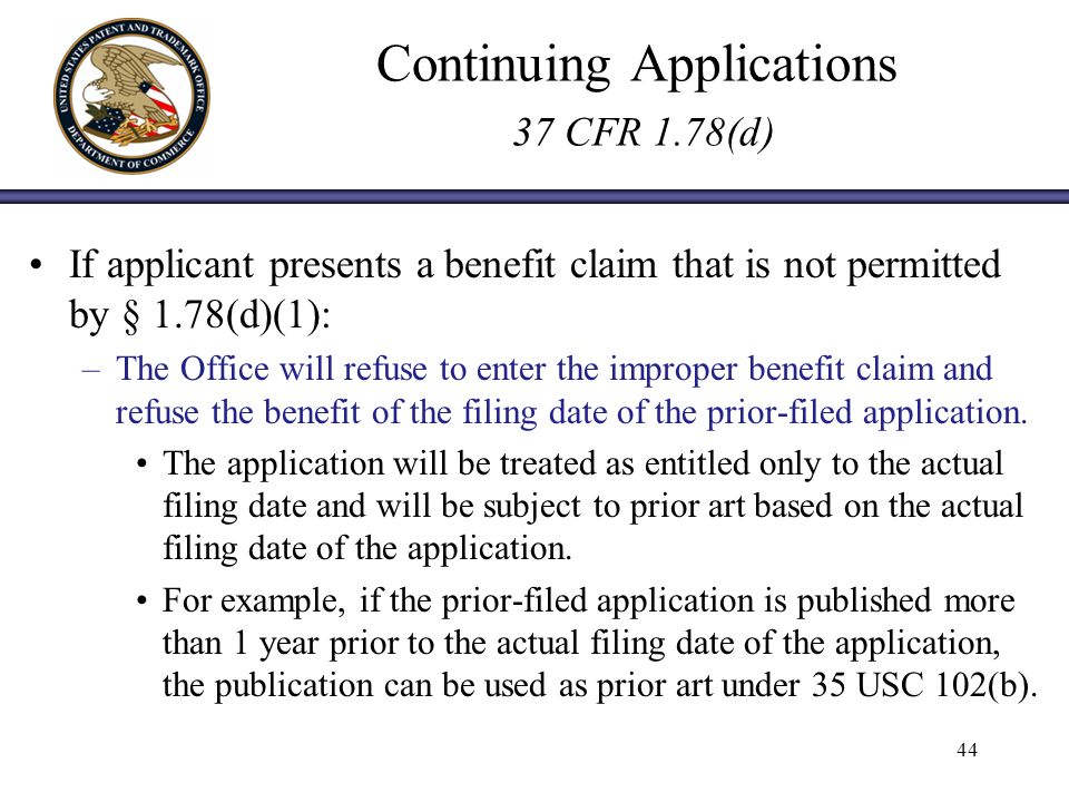 Continuing Applications 37 CFR 1.78(d) If applicant presents a benefit claim that is not permitted by § 1.78(d)(1): –The Office will refuse to enter the improper benefit claim and refuse the benefit of the filing date of the prior-filed application.