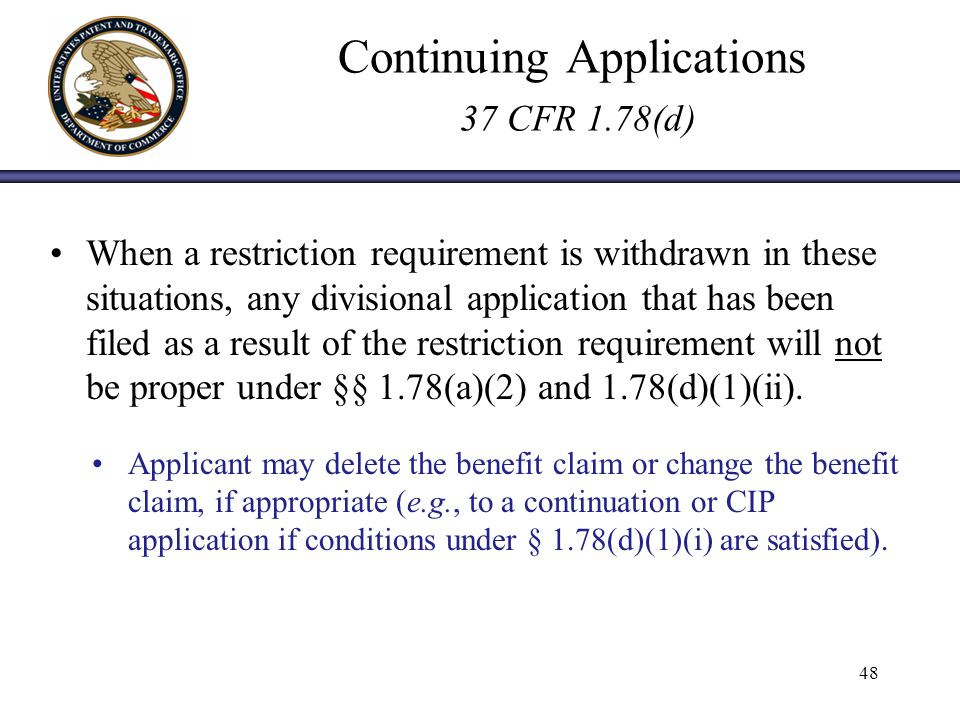 Continuing Applications 37 CFR 1.78(d) When a restriction requirement is withdrawn in these situations, any divisional application that has been filed as a result of the restriction requirement will not be proper under §§ 1.78(a)(2) and 1.78(d)(1)(ii).