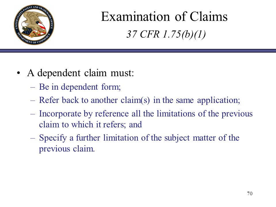 Examination of Claims 37 CFR 1.75(b)(1) A dependent claim must: –Be in dependent form; –Refer back to another claim(s) in the same application; –Incorporate by reference all the limitations of the previous claim to which it refers; and –Specify a further limitation of the subject matter of the previous claim.