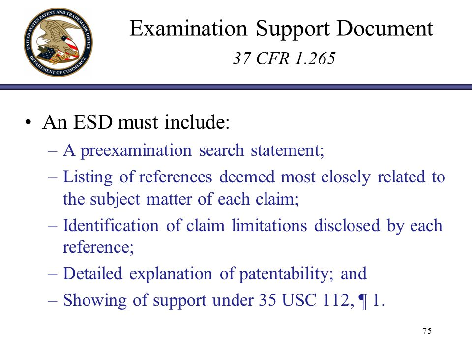 Examination Support Document 37 CFR 1.265 An ESD must include: –A preexamination search statement; –Listing of references deemed most closely related to the subject matter of each claim; –Identification of claim limitations disclosed by each reference; –Detailed explanation of patentability; and –Showing of support under 35 USC 112, ¶ 1.
