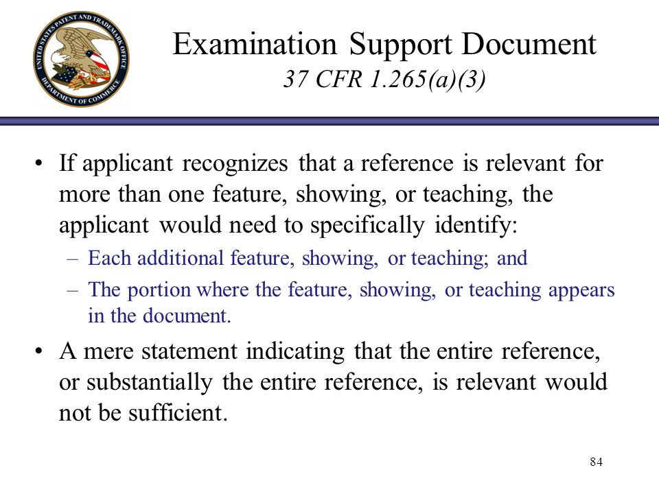 Examination Support Document 37 CFR 1.265(a)(3) If applicant recognizes that a reference is relevant for more than one feature, showing, or teaching, the applicant would need to specifically identify: –Each additional feature, showing, or teaching; and –The portion where the feature, showing, or teaching appears in the document.