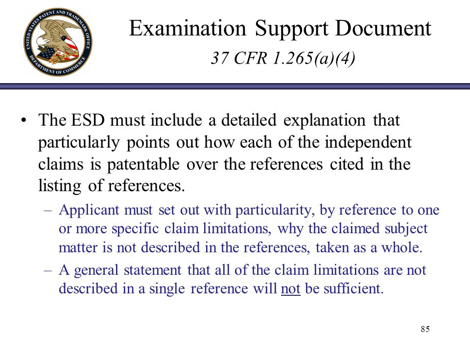 Examination Support Document 37 CFR 1.265(a)(4) The ESD must include a detailed explanation that particularly points out how each of the independent claims is patentable over the references cited in the listing of references.
