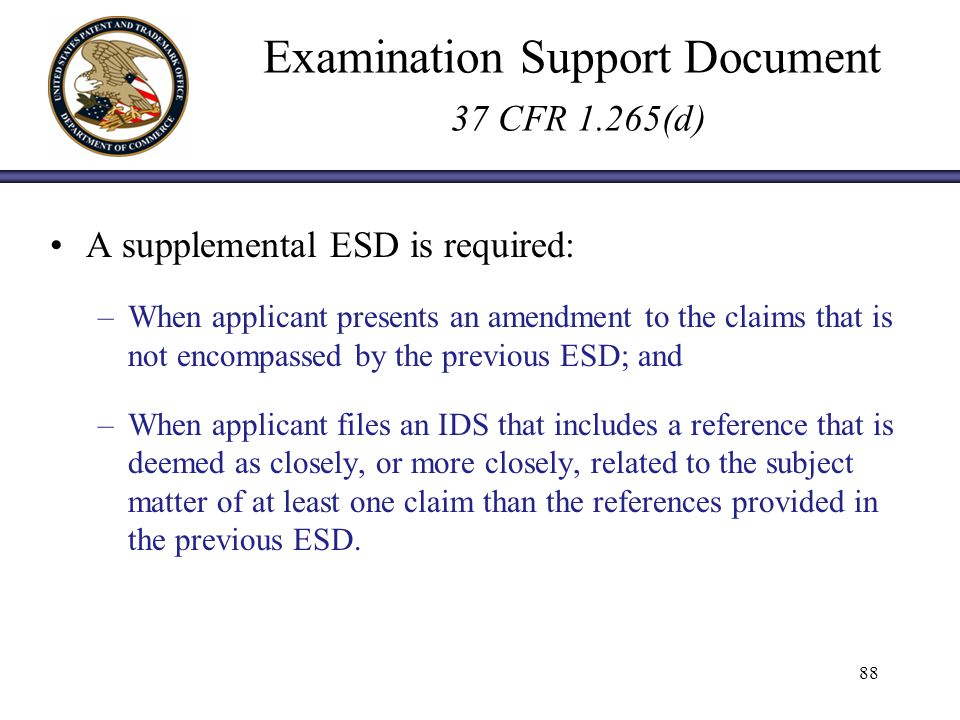 Examination Support Document 37 CFR 1.265(d) A supplemental ESD is required: –When applicant presents an amendment to the claims that is not encompassed by the previous ESD; and –When applicant files an IDS that includes a reference that is deemed as closely, or more closely, related to the subject matter of at least one claim than the references provided in the previous ESD.