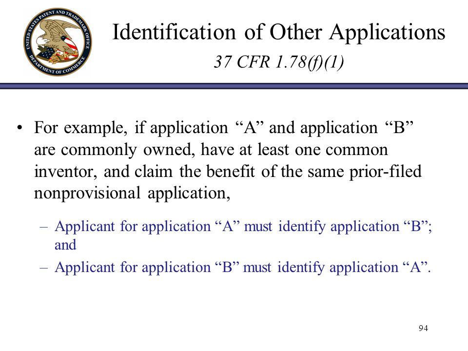 Identification of Other Applications 37 CFR 1.78(f)(1) For example, if application A and application B are commonly owned, have at least one common inventor, and claim the benefit of the same prior-filed nonprovisional application, –Applicant for application A must identify application B; and –Applicant for application B must identify application A.