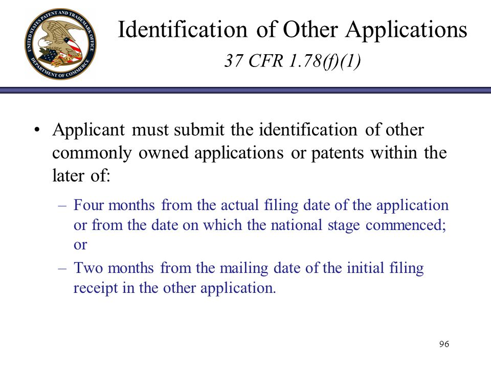 Identification of Other Applications 37 CFR 1.78(f)(1) Applicant must submit the identification of other commonly owned applications or patents within the later of: –Four months from the actual filing date of the application or from the date on which the national stage commenced; or –Two months from the mailing date of the initial filing receipt in the other application.