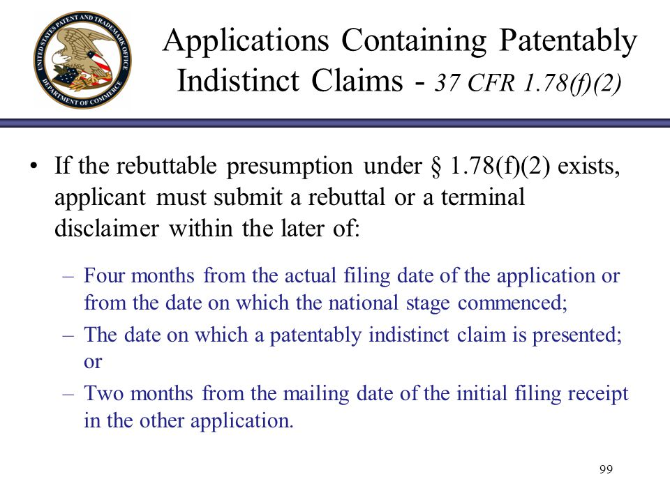 Applications Containing Patentably Indistinct Claims - 37 CFR 1.78(f)(2) If the rebuttable presumption under § 1.78(f)(2) exists, applicant must submit a rebuttal or a terminal disclaimer within the later of: –Four months from the actual filing date of the application or from the date on which the national stage commenced; –The date on which a patentably indistinct claim is presented; or –Two months from the mailing date of the initial filing receipt in the other application.