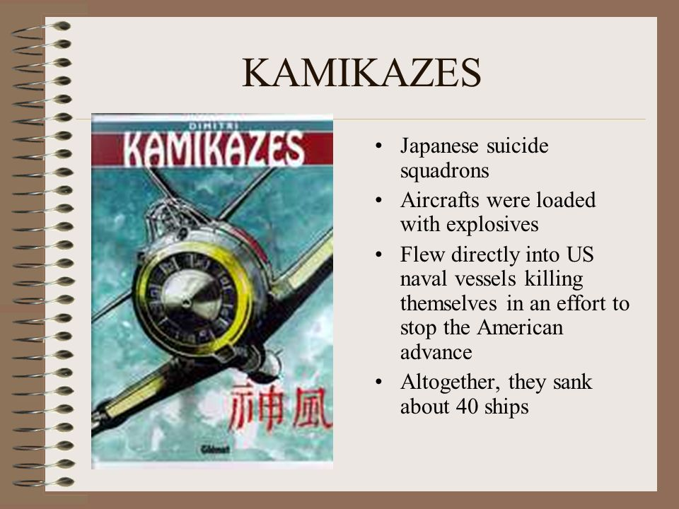 KAMIKAZES Japanese suicide squadrons Aircrafts were loaded with explosives Flew directly into US naval vessels killing themselves in an effort to stop the American advance Altogether, they sank about 40 ships