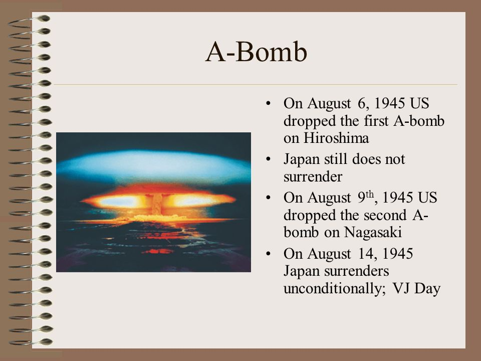 A-Bomb On August 6, 1945 US dropped the first A-bomb on Hiroshima Japan still does not surrender On August 9 th, 1945 US dropped the second A- bomb on Nagasaki On August 14, 1945 Japan surrenders unconditionally; VJ Day
