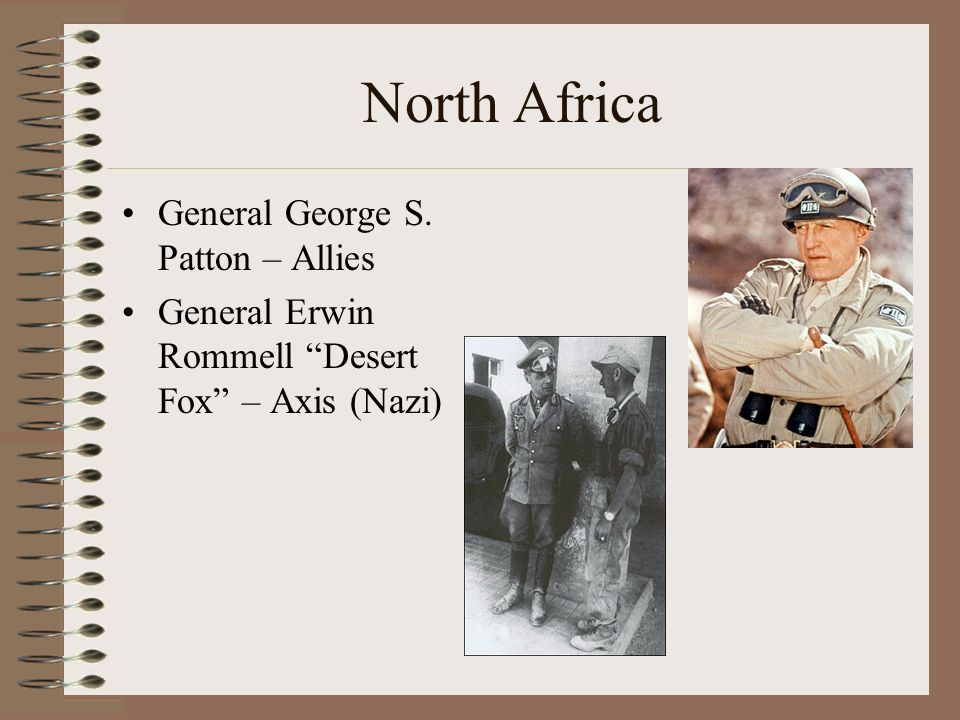 North Africa General George S. Patton – Allies General Erwin Rommell Desert Fox – Axis (Nazi)