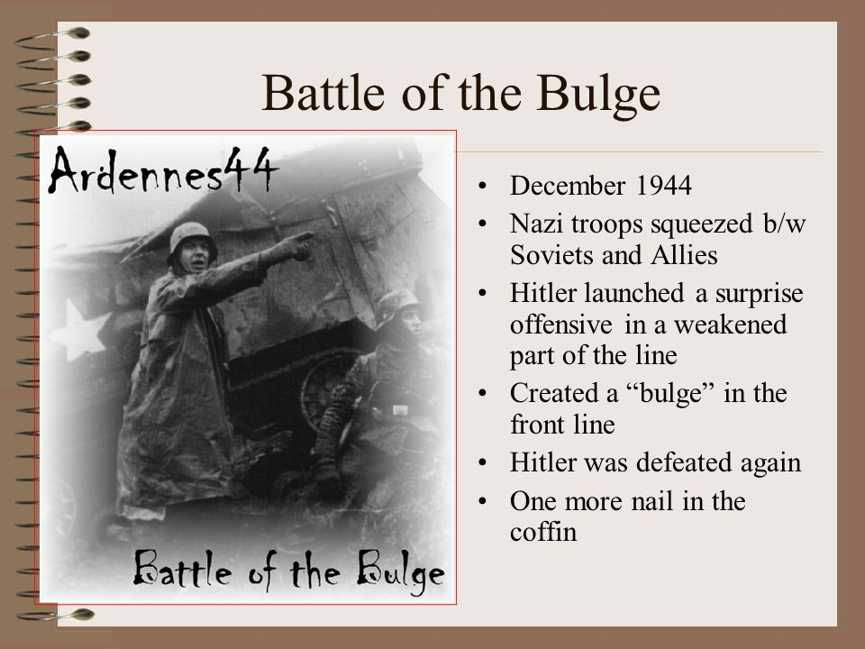 Battle of the Bulge December 1944 Nazi troops squeezed b/w Soviets and Allies Hitler launched a surprise offensive in a weakened part of the line Created a bulge in the front line Hitler was defeated again One more nail in the coffin