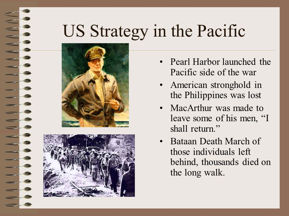 US Strategy in the Pacific Pearl Harbor launched the Pacific side of the war American stronghold in the Philippines was lost MacArthur was made to leave some of his men, I shall return.