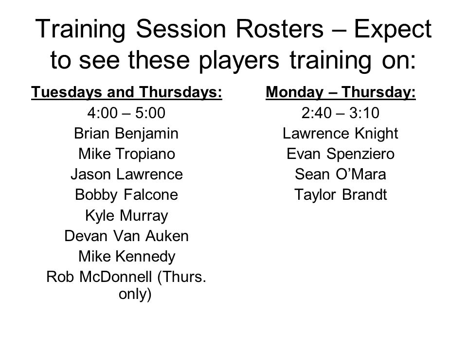 Training Session Rosters – Expect to see these players training on: Tuesdays and Thursdays: 4:00 – 5:00 Brian Benjamin Mike Tropiano Jason Lawrence Bobby Falcone Kyle Murray Devan Van Auken Mike Kennedy Rob McDonnell (Thurs.