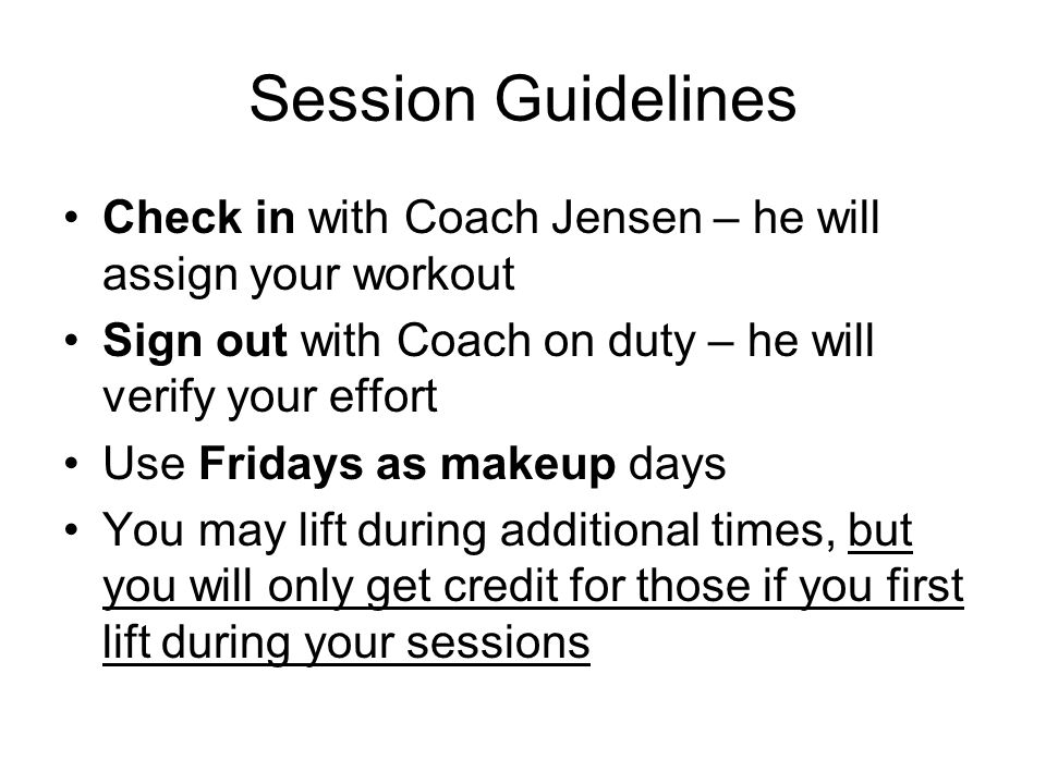 Session Guidelines Check in with Coach Jensen – he will assign your workout Sign out with Coach on duty – he will verify your effort Use Fridays as makeup days You may lift during additional times, but you will only get credit for those if you first lift during your sessions