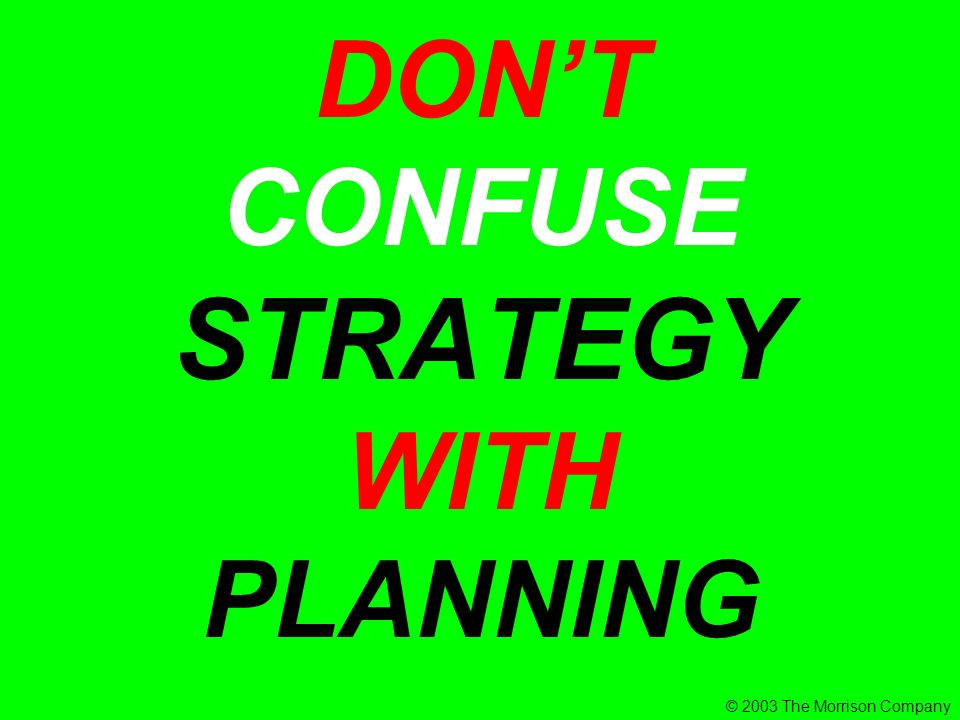 DONT CONFUSE STRATEGY WITH PLANNING © 2003 The Morrison Company