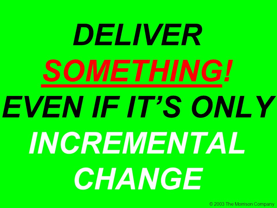 DELIVER SOMETHING! EVEN IF ITS ONLY INCREMENTAL CHANGE © 2003 The Morrison Company
