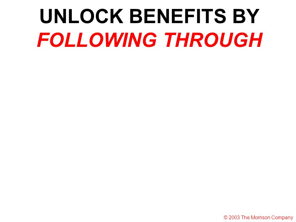 UNLOCK BENEFITS BY FOLLOWING THROUGH © 2003 The Morrison Company