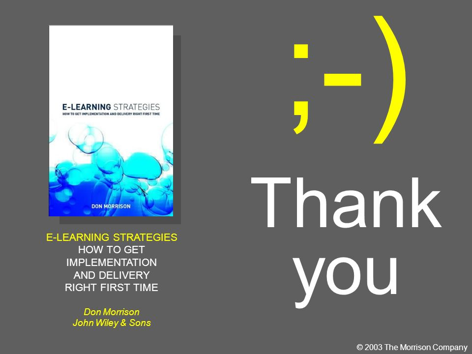 ;-) Thank you © 2003 The Morrison Company E-LEARNING STRATEGIES HOW TO GET IMPLEMENTATION AND DELIVERY RIGHT FIRST TIME Don Morrison John Wiley & Sons