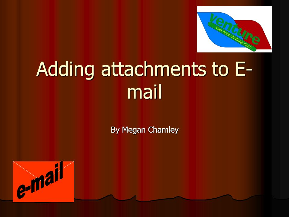 Adding attachments to E- mail By Megan Chamley