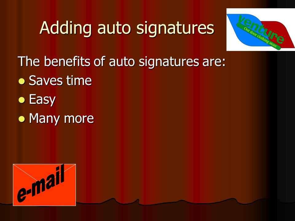 Adding auto signatures The benefits of auto signatures are: Saves time Saves time Easy Easy Many more Many more