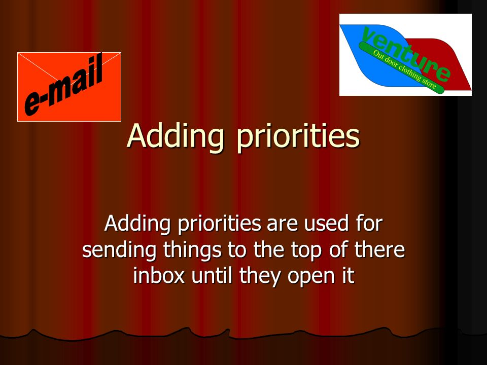 Adding priorities Adding priorities are used for sending things to the top of there inbox until they open it