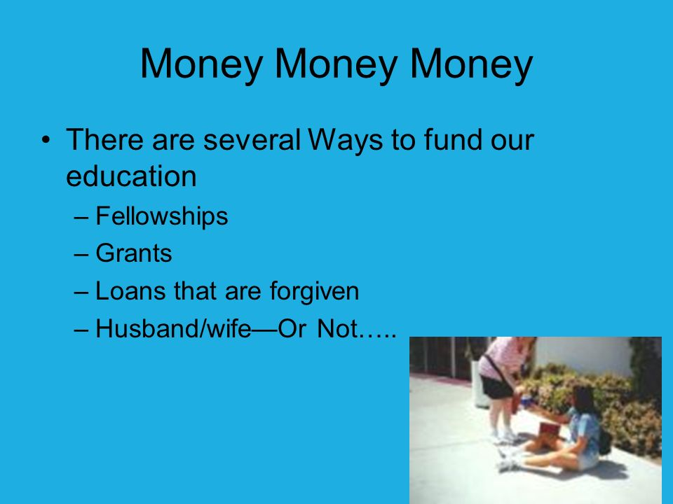 Money Money Money There are several Ways to fund our education –Fellowships –Grants –Loans that are forgiven –Husband/wifeOr Not…..