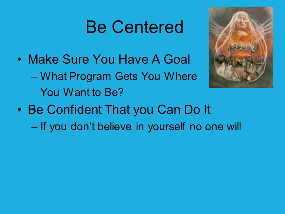 Be Centered Make Sure You Have A Goal –What Program Gets You Where You Want to Be.