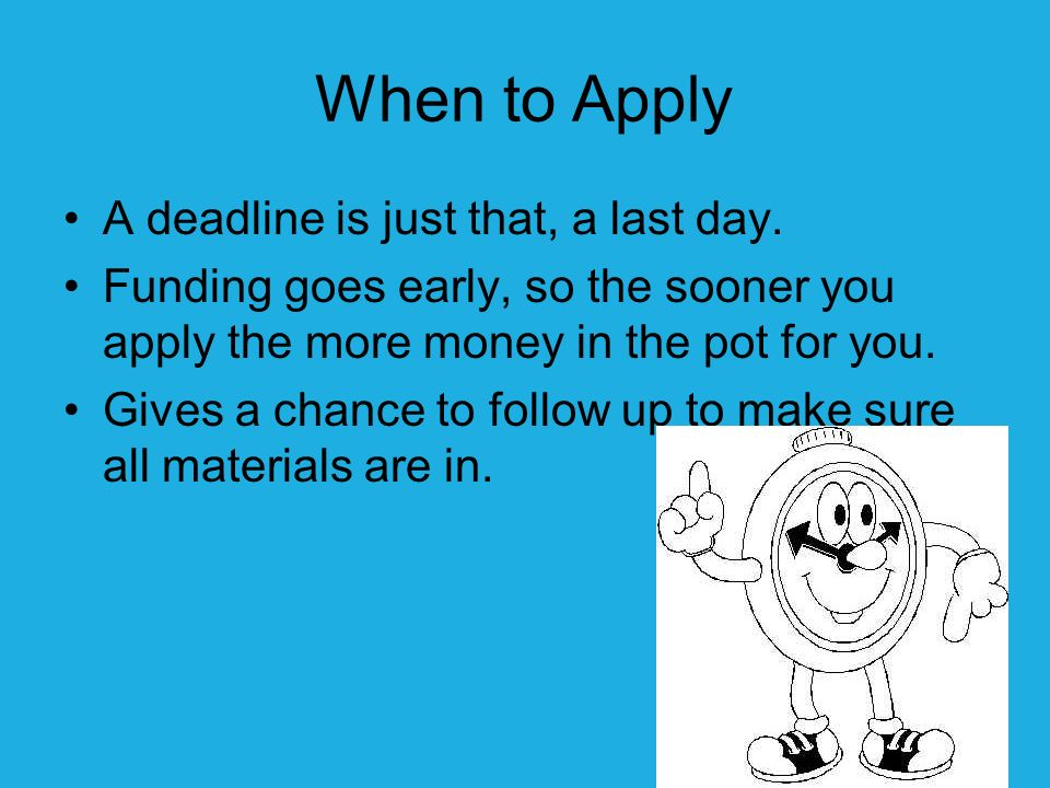 When to Apply A deadline is just that, a last day.