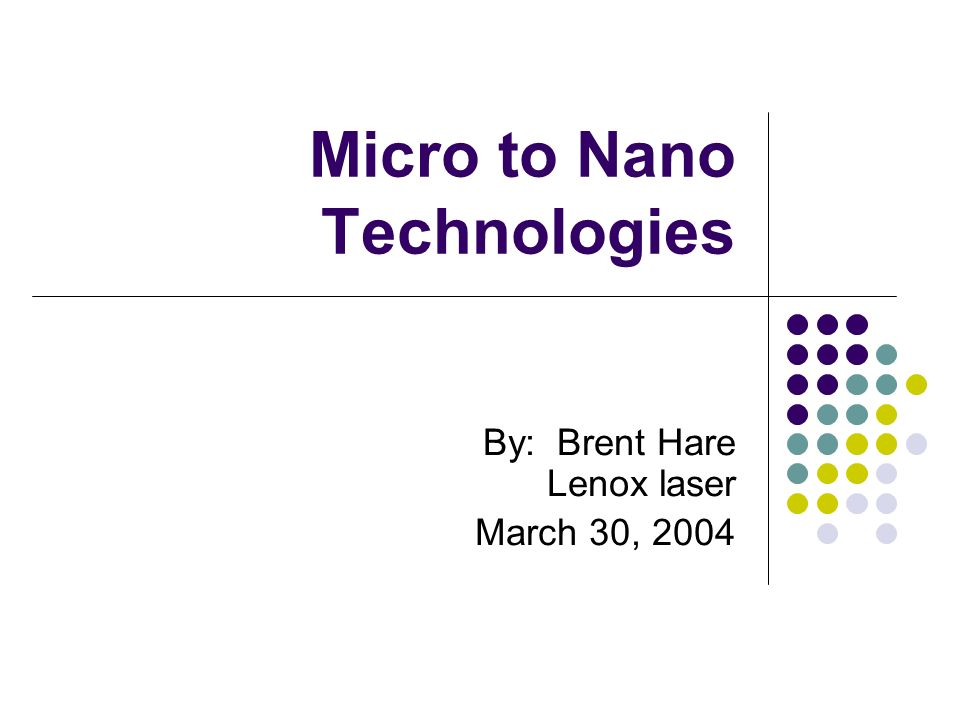 Micro to Nano Technologies By: Brent Hare Lenox laser March 30, 2004