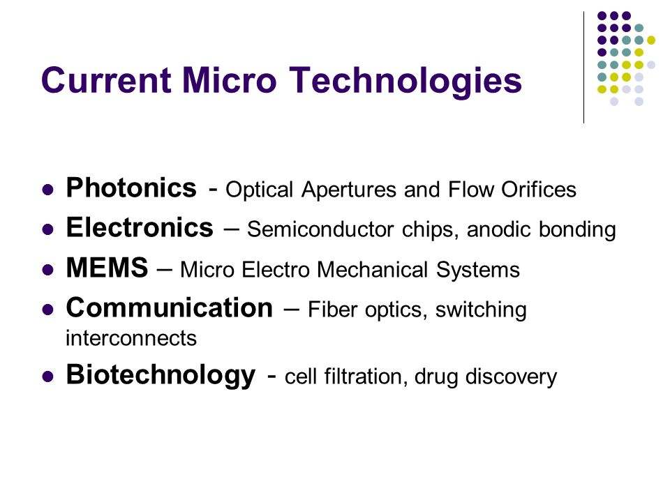 Current Micro Technologies Photonics - Optical Apertures and Flow Orifices Electronics – Semiconductor chips, anodic bonding MEMS – Micro Electro Mechanical Systems Communication – Fiber optics, switching interconnects Biotechnology - cell filtration, drug discovery