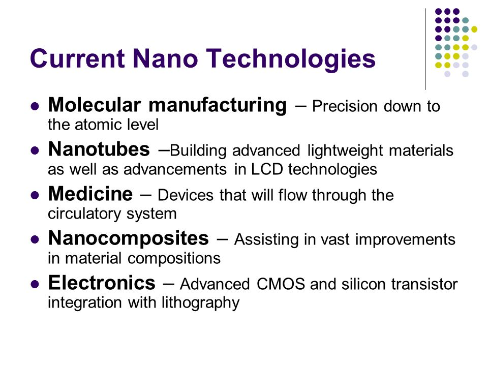 Current Nano Technologies Molecular manufacturing – Precision down to the atomic level Nanotubes – Building advanced lightweight materials as well as advancements in LCD technologies Medicine – Devices that will flow through the circulatory system Nanocomposites – Assisting in vast improvements in material compositions Electronics – Advanced CMOS and silicon transistor integration with lithography