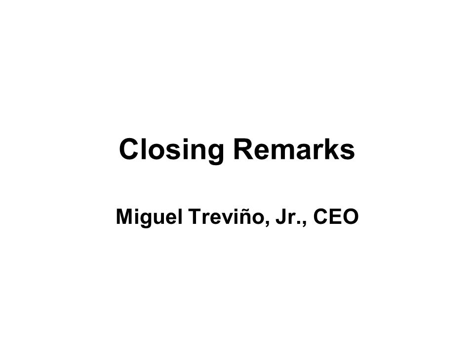 Closing Remarks Miguel Treviño, Jr., CEO