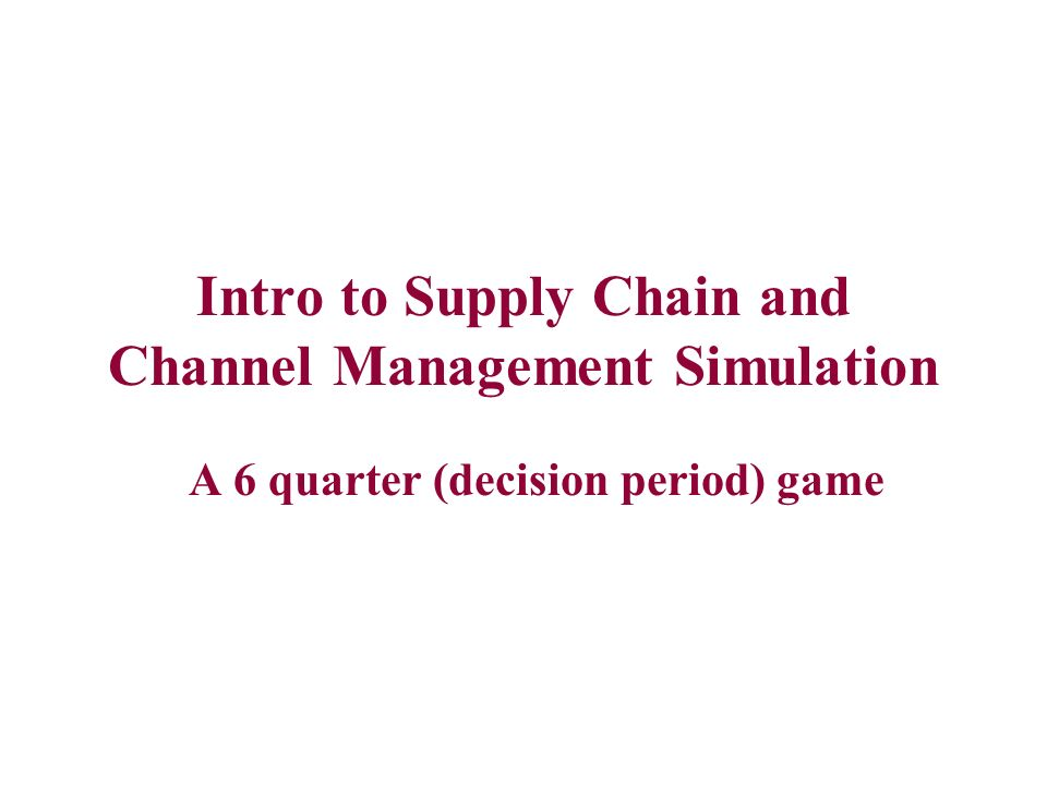 Intro to Supply Chain and Channel Management Simulation A 6 quarter (decision period) game