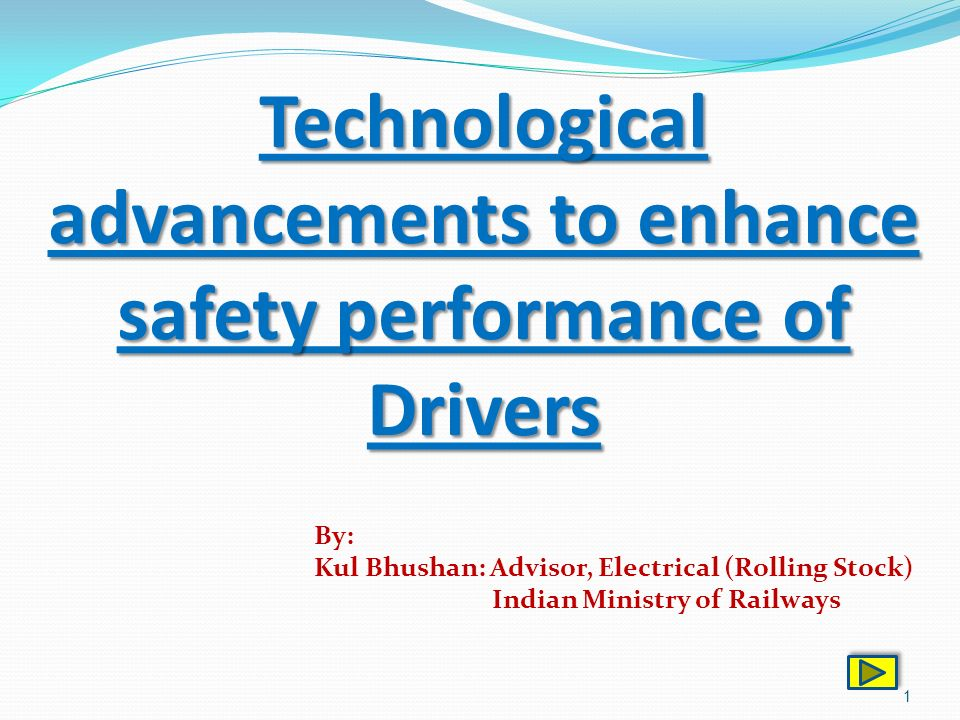 1 Technological advancements to enhance safety performance of Drivers By: Kul Bhushan: Advisor, Electrical (Rolling Stock) Indian Ministry of Railways