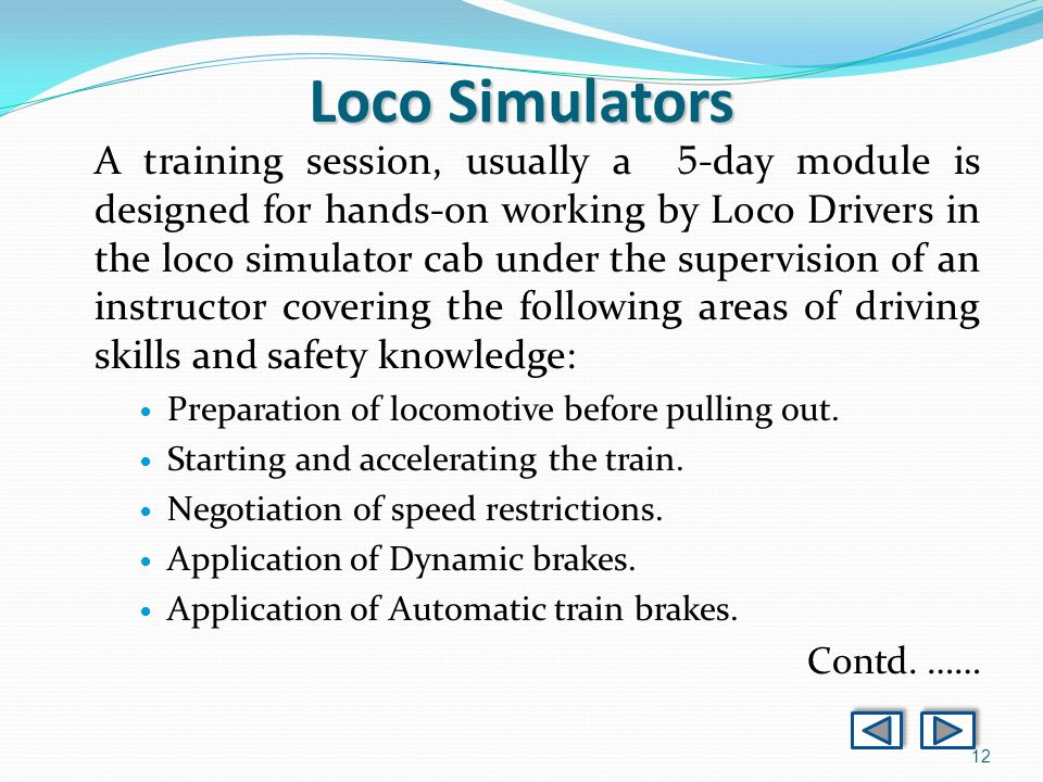 12 A training session, usually a 5 -day module is designed for hands-on working by Loco Drivers in the loco simulator cab under the supervision of an instructor covering the following areas of driving skills and safety knowledge: Preparation of locomotive before pulling out.