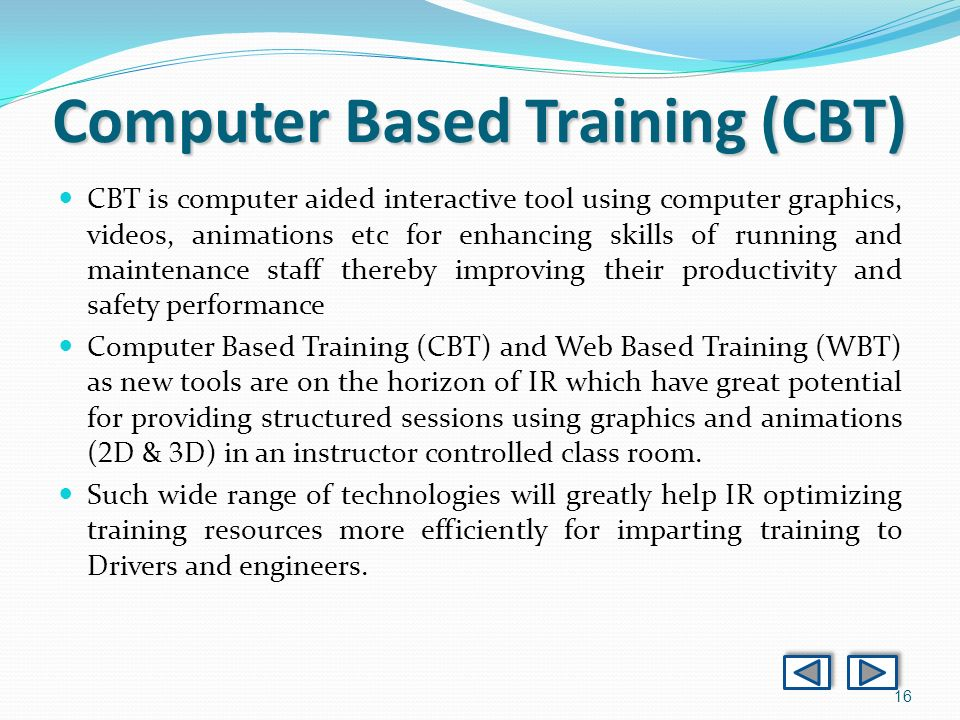 16 Computer Based Training (CBT) CBT is computer aided interactive tool using computer graphics, videos, animations etc for enhancing skills of running and maintenance staff thereby improving their productivity and safety performance Computer Based Training (CBT) and Web Based Training (WBT) as new tools are on the horizon of IR which have great potential for providing structured sessions using graphics and animations ( 2 D & 3 D) in an instructor controlled class room.