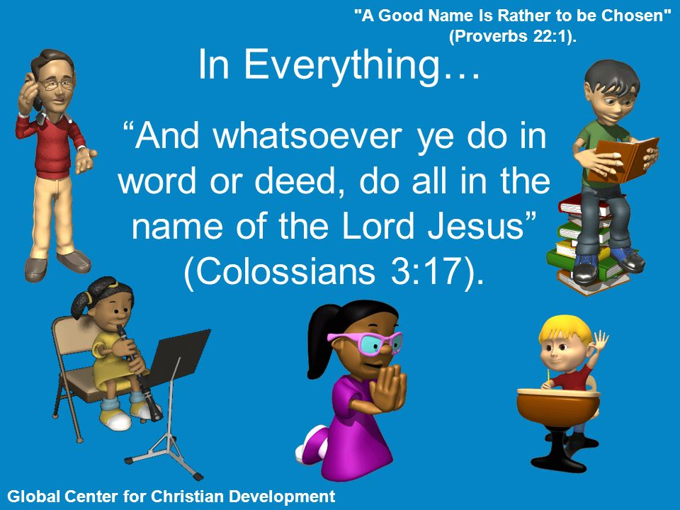 In Everything… A Good Name Is Rather to be Chosen (Proverbs 22:1).