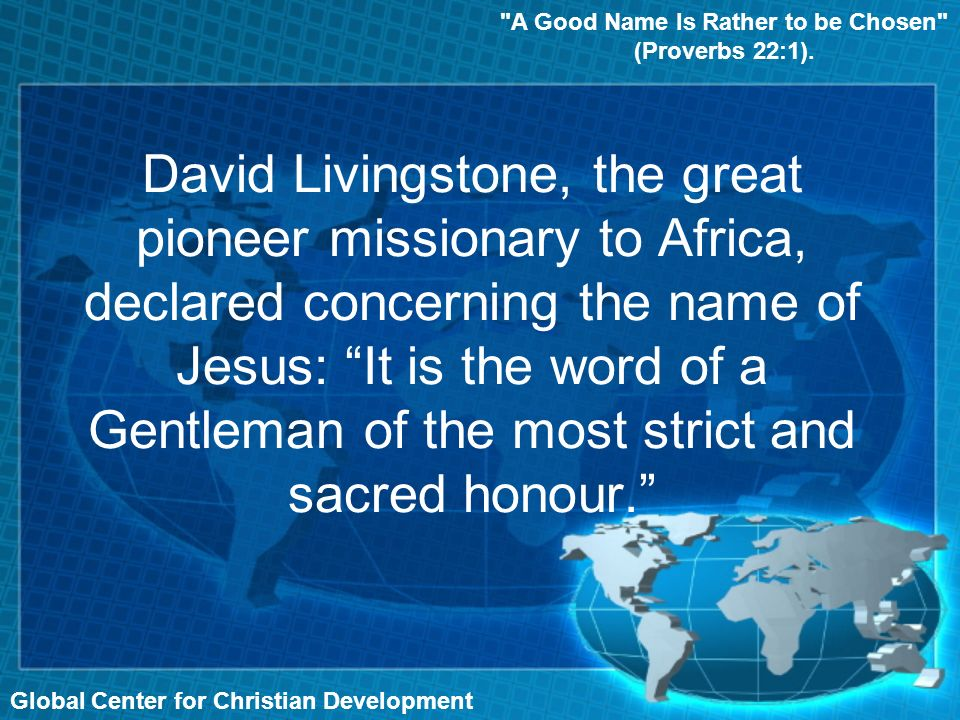 David Livingstone, the great pioneer missionary to Africa, declared concerning the name of Jesus: It is the word of a Gentleman of the most strict and sacred honour.
