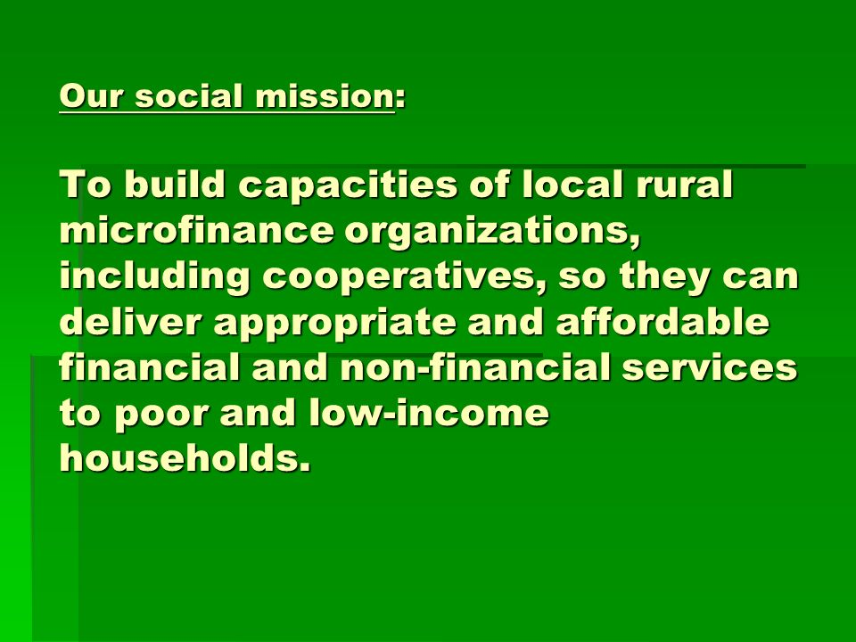 Our social mission: To build capacities of local rural microfinance organizations, including cooperatives, so they can deliver appropriate and affordable financial and non-financial services to poor and low-income households.