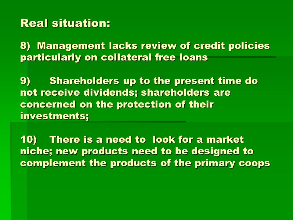 Real situation: 8) Management lacks review of credit policies particularly on collateral free loans 9)Shareholders up to the present time do not receive dividends; shareholders are concerned on the protection of their investments; 10)There is a need to look for a market niche; new products need to be designed to complement the products of the primary coops
