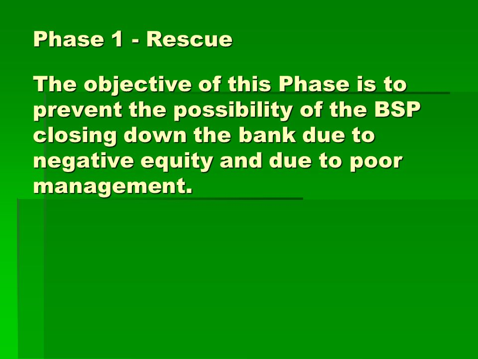 Phase 1 - Rescue The objective of this Phase is to prevent the possibility of the BSP closing down the bank due to negative equity and due to poor management.