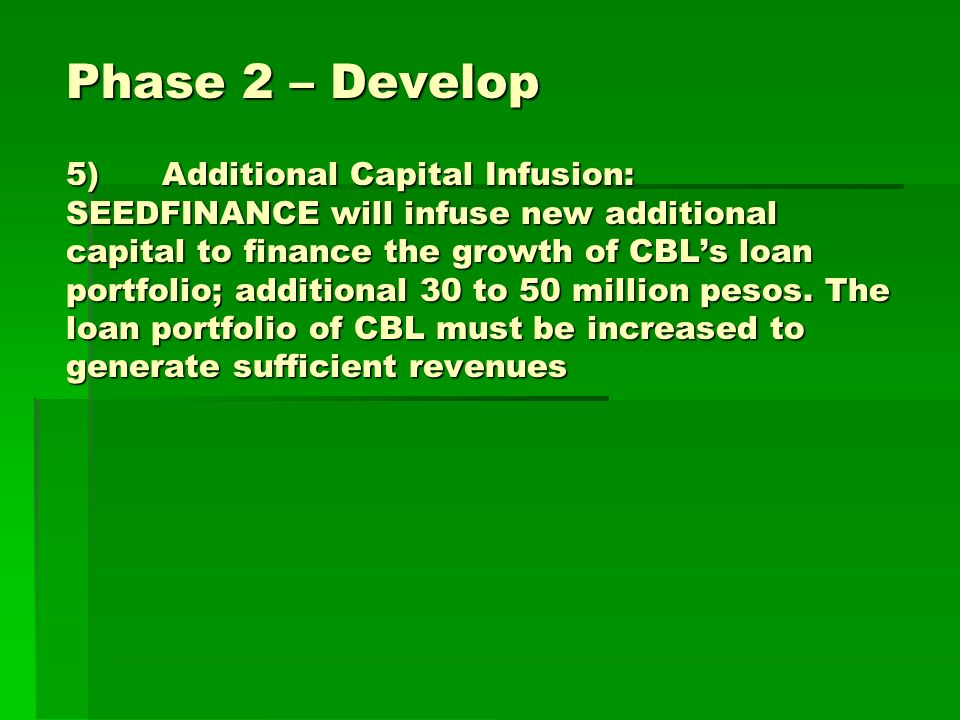 Phase 2 – Develop 5)Additional Capital Infusion: SEEDFINANCE will infuse new additional capital to finance the growth of CBLs loan portfolio; additional 30 to 50 million pesos.