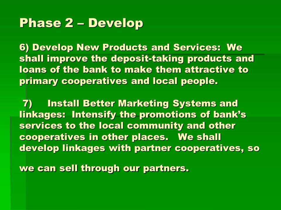 Phase 2 – Develop 6) Develop New Products and Services: We shall improve the deposit-taking products and loans of the bank to make them attractive to primary cooperatives and local people.