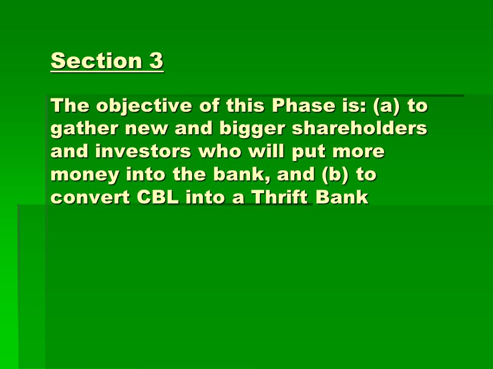 Section 3 The objective of this Phase is: (a) to gather new and bigger shareholders and investors who will put more money into the bank, and (b) to convert CBL into a Thrift Bank