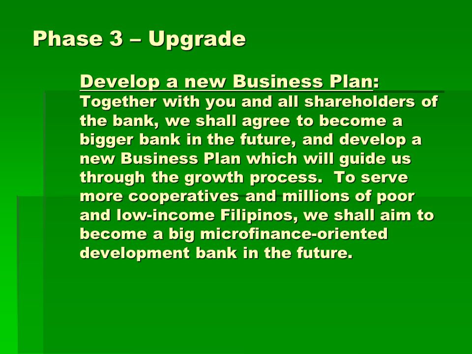 Phase 3 – Upgrade Develop a new Business Plan: Together with you and all shareholders of the bank, we shall agree to become a bigger bank in the future, and develop a new Business Plan which will guide us through the growth process.