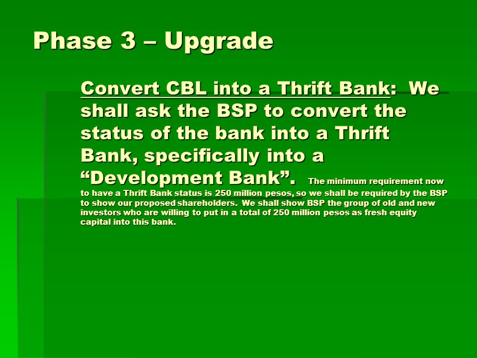 Phase 3 – Upgrade Convert CBL into a Thrift Bank: We shall ask the BSP to convert the status of the bank into a Thrift Bank, specifically into a Development Bank.